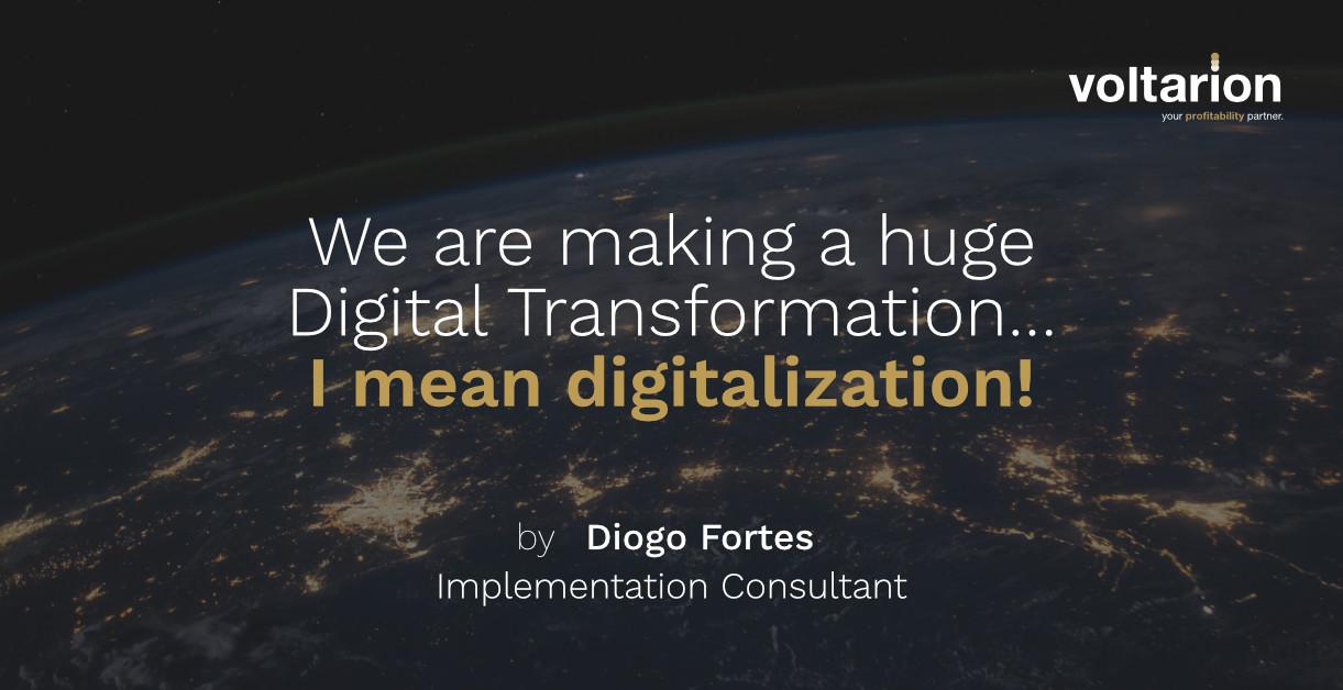We are making a huge Digital Transformation?… I mean digitalization!